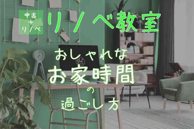 【リノベ教室】おしゃれなお家時間の過ごし方