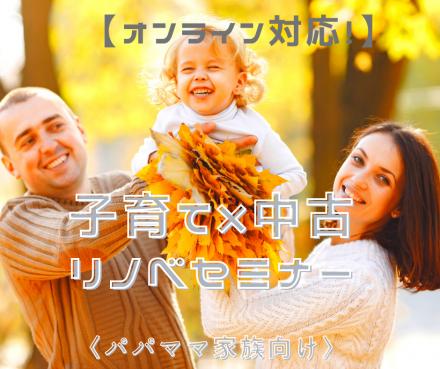 〈パパママ向け〉子育て × 中古リノベセミナー【オンライン対応!】