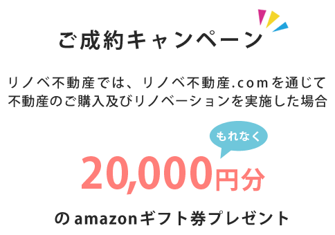 ご成約キャンペーン!リノベ不動産では、リノベ不動産.comを通じて不動産の購入及びリノベーションを実施した場合、Amazonギフト券プレゼント